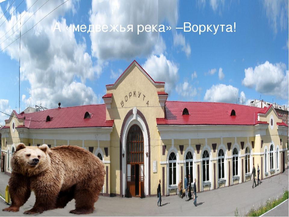А «медвежья река» –Воркута!