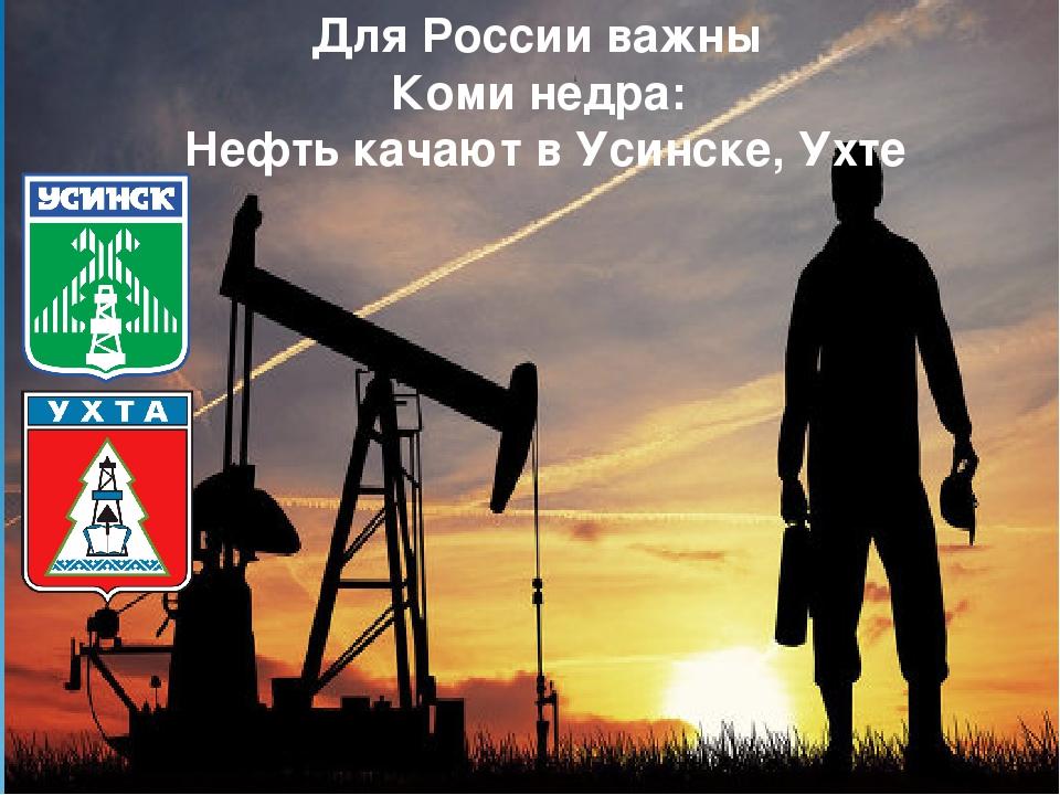 Для России важны Коми недра: Нефть качают в Усинске, Ухте