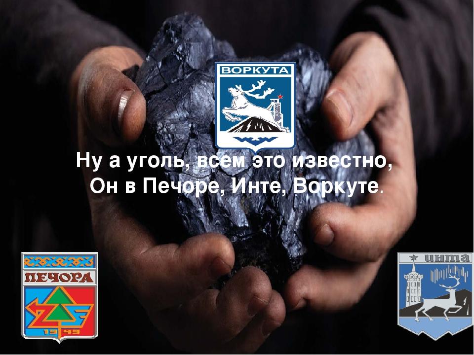 Ну а уголь, всем это известно, Он в Печоре, Инте, Воркуте.
