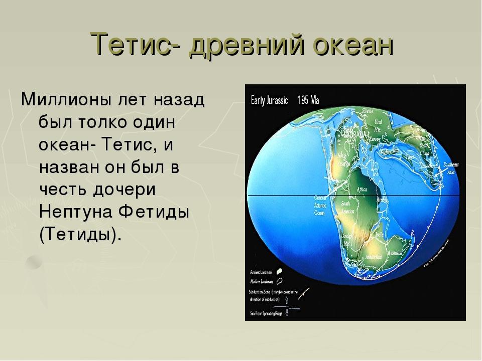 Тетис- древний океан Миллионы лет назад был толко один океан- Тетис, и назван...