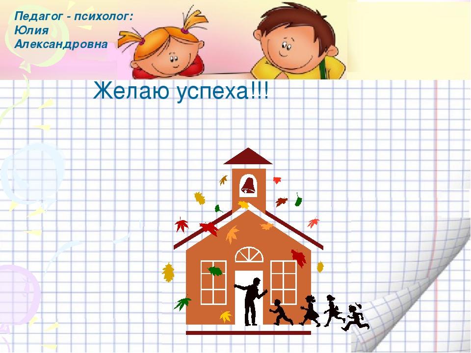 Желаю успеха!!! Педагог - психолог: Юлия Александровна Используемая литератур...