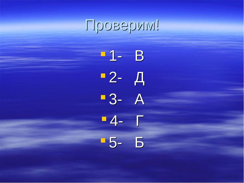 Проверим! 1- В 2- Д 3- А 4- Г 5- Б