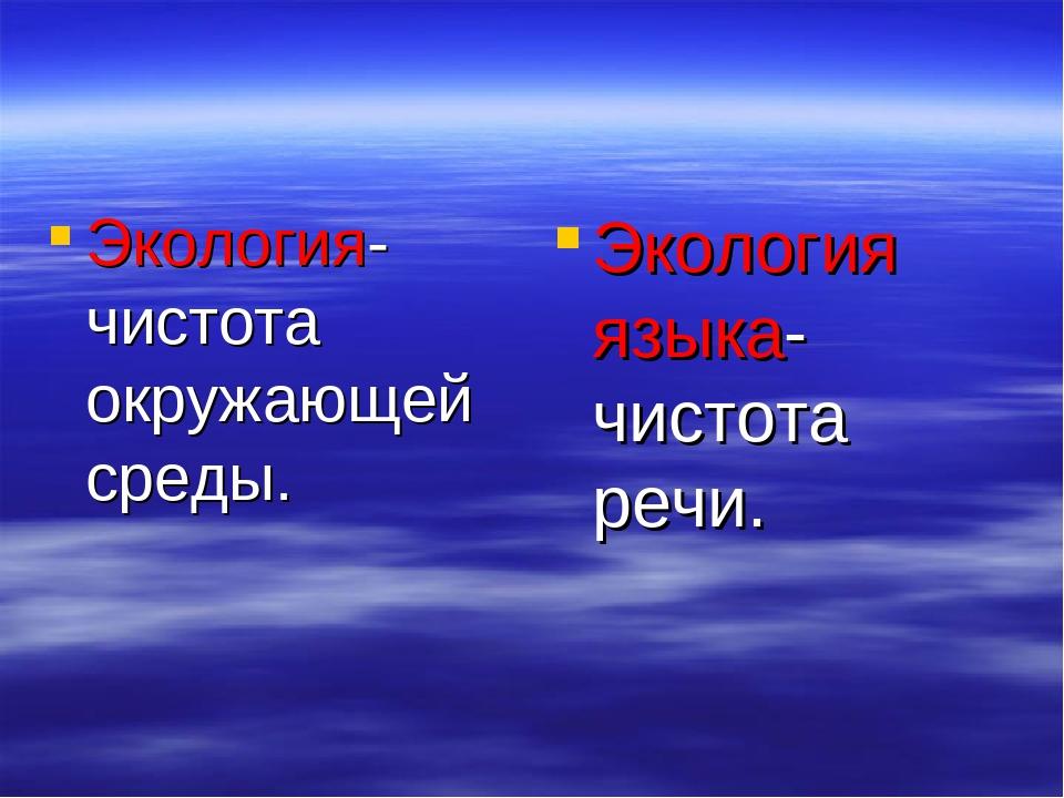 Экология- чистота окружающей среды. Экология языка- чистота речи.