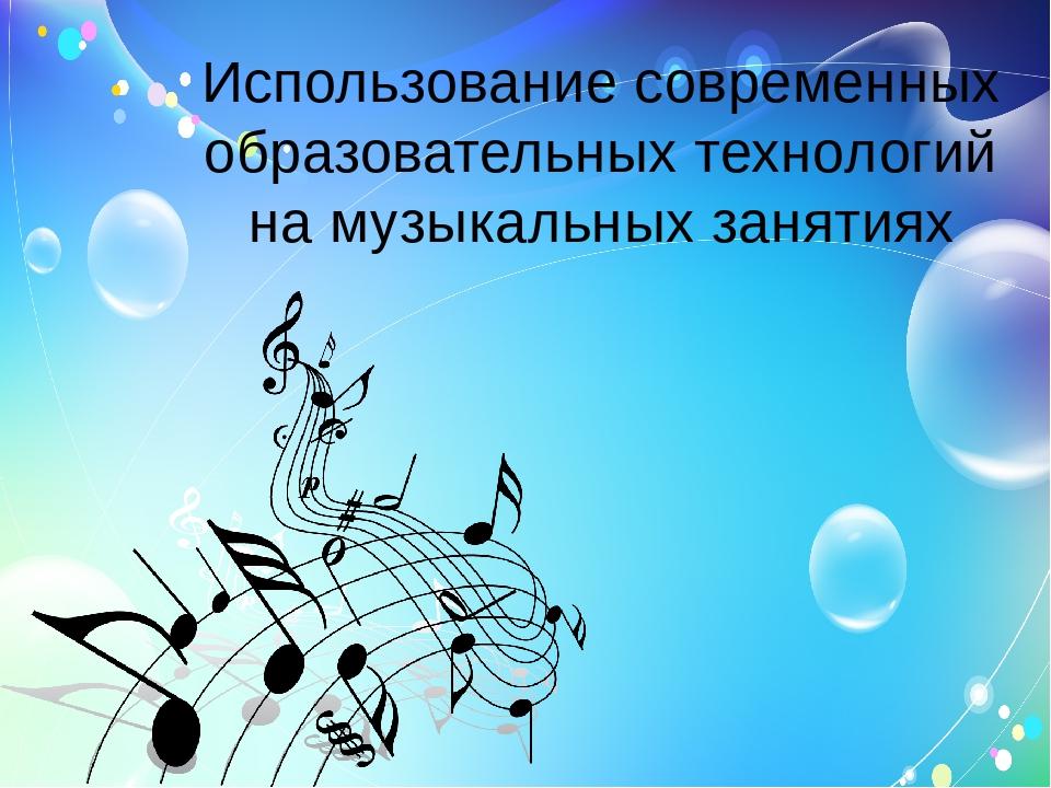 Использование современных образовательных технологий на музыкальных занятиях