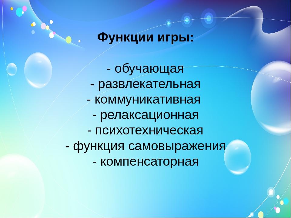 Функции игры: - обучающая - развлекательная - коммуникативная - релаксационна...