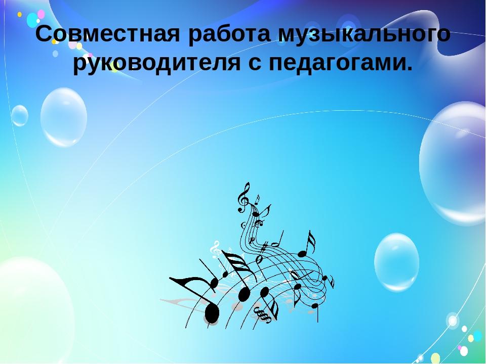 Совместная работа музыкального руководителя с педагогами.