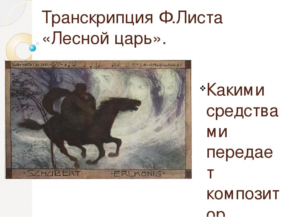 Транскрипция Ф.Листа «Лесной царь». Какими средствами передает композитор сод...