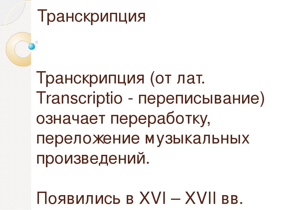 Транскрипция Транскрипция (от лат. Transcriptio - переписывание) означает пер...
