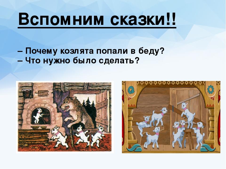 Вспомним сказки!! – Почему козлята попали в беду? – Что нужно было сделать?