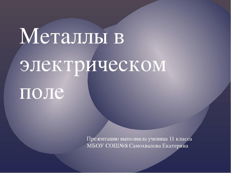 Металлы в электрическом поле Презентацию выполнила ученица 11 класса МБОУ СОШ...
