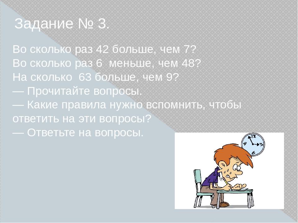 Задание № 3. Во сколько раз 42 больше, чем 7? Во сколько раз 6 меньше, чем 4...