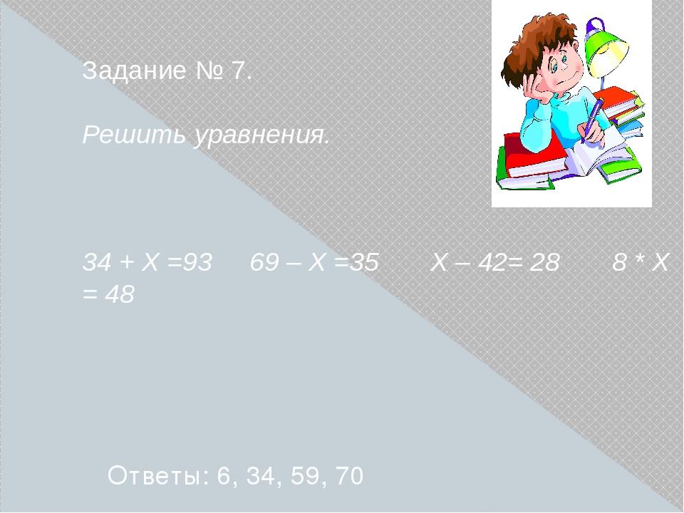 Задание № 7. Решить уравнения. 34 + Х =93 69 – Х =35 Х – 42= 28 8 * Х = 48 От...