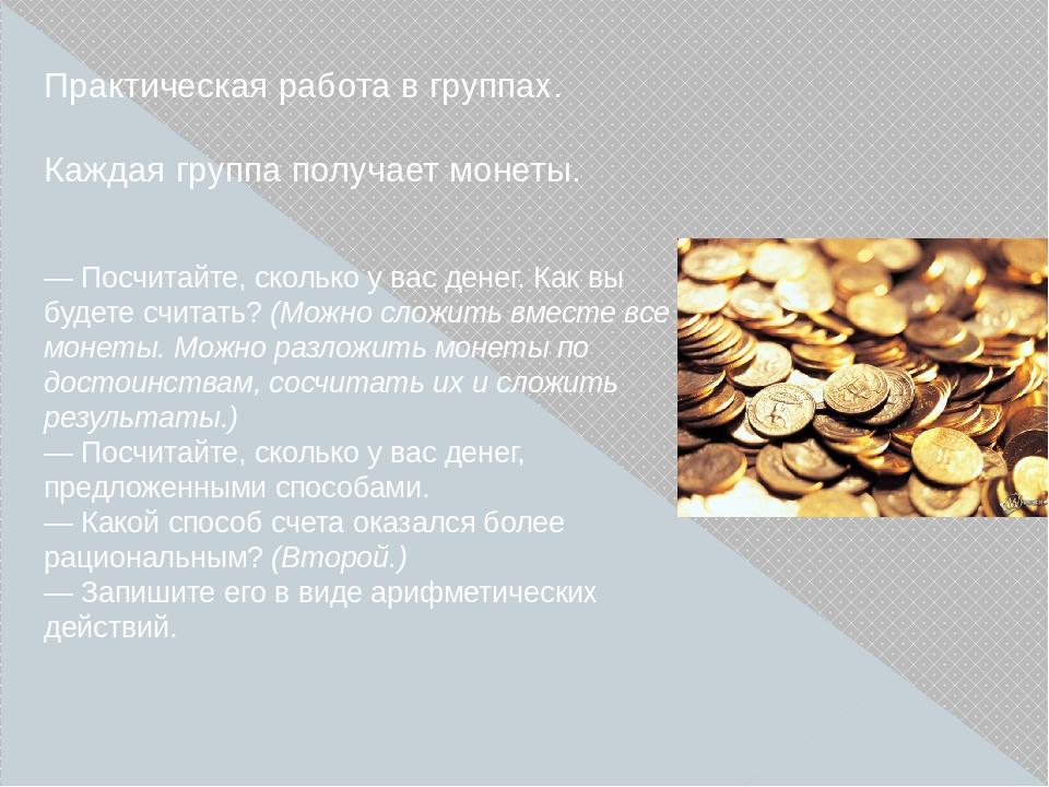 Практическая работа в группах. Каждая группа получает монеты. —Посчитайте, с...