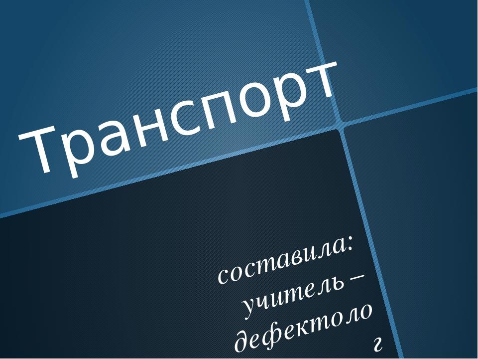 Транспорт составила: учитель – дефектолог Дудко С. Г. МАДОУ ДС № 3 «Надежда»...