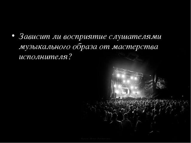 Корина Илона Викторовна Зависит ли восприятие слушателями музыкального образа...