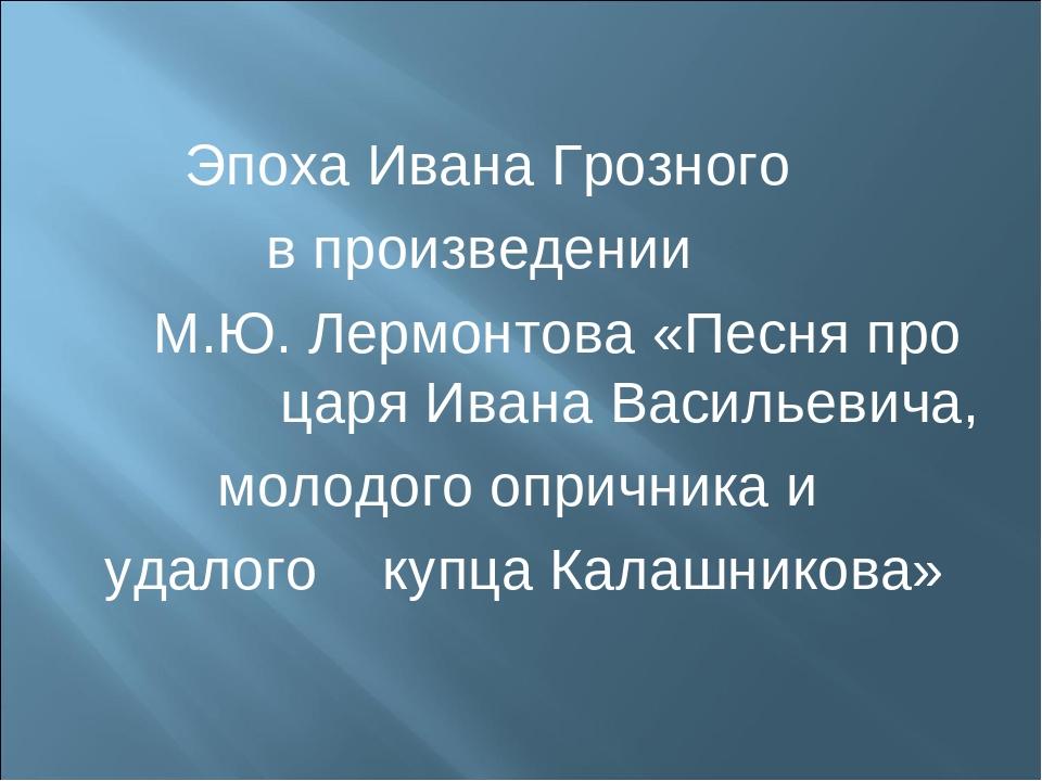 Эпоха Ивана Грозного в произведении М.Ю. Лермонтова «Песня про царя Ивана Ва...
