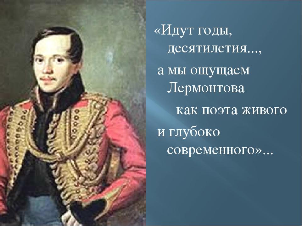 «Идут годы, десятилетия..., а мы ощущаем Лермонтова как поэта живого и глубо...