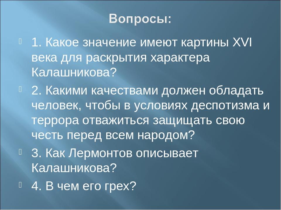 1. Какое значение имеют картины ХVI века для раскрытия характера Калашникова?...