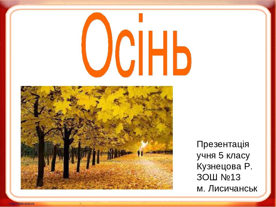 Презентація учня 5 класу Кузнецова Р. ЗОШ №13 м. Лисичанськ