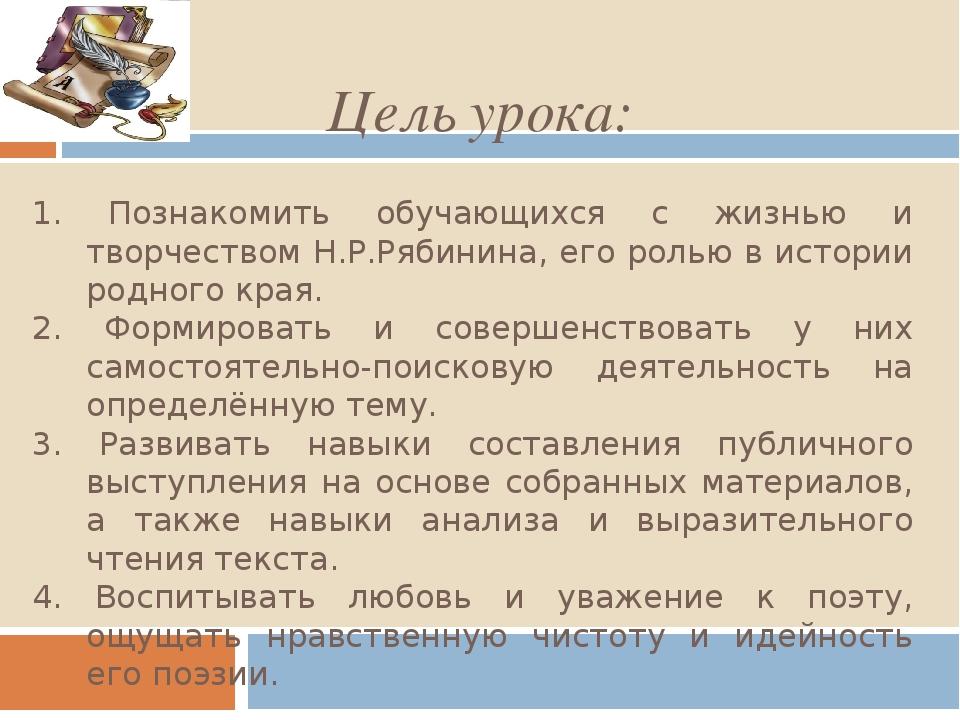 Цель урока: 1. Познакомить обучающихся с жизнью и творчеством Н.Р.Рябинина, е...