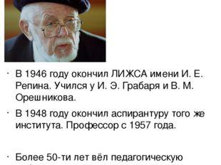 В 1946 году окончил ЛИЖСА имени И. Е. Репина. Учился у И. Э. Грабаря и В. М.