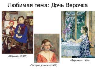 Любимая тема: Дочь Верочка «Портрет дочери» (1957) «Верочка» (1958) «Верочка»