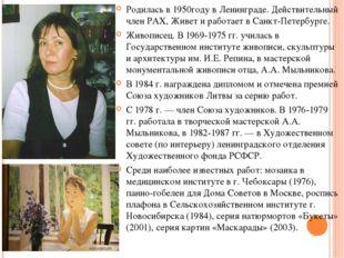 Родилась в 1950году в Ленинграде. Действительный член РАХ, Живет и работает в