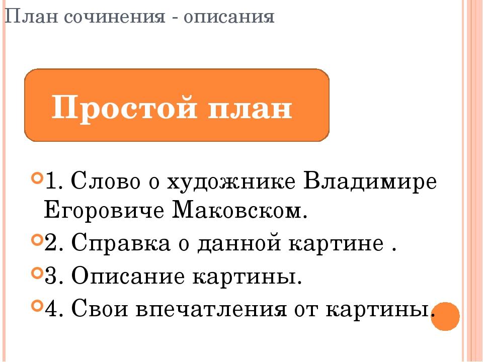 План сочинения - описания 1. Слово о художнике Владимире Егоровиче Маковском....