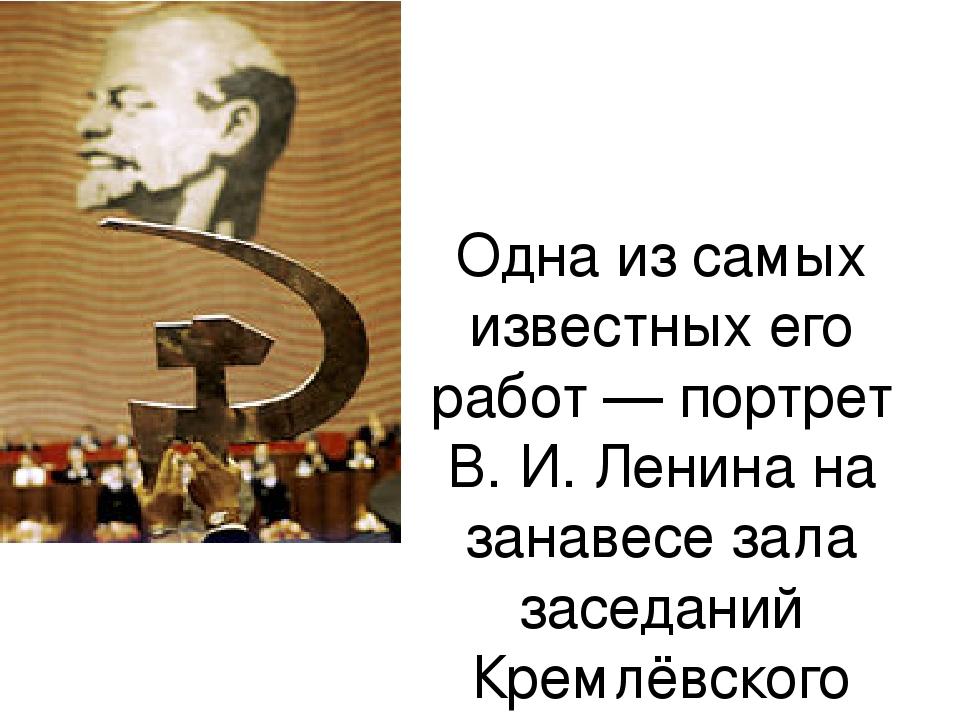 Одна из самых известных его работ — портрет В. И. Ленина на занавесе зала зас...