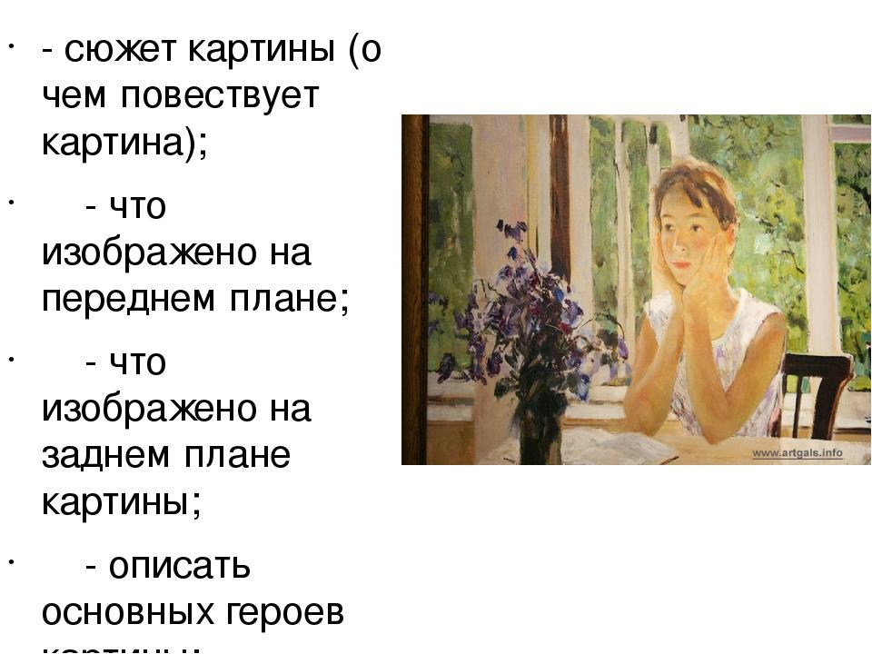 - сюжет картины (о чем повествует картина); - что изображено на переднем план...