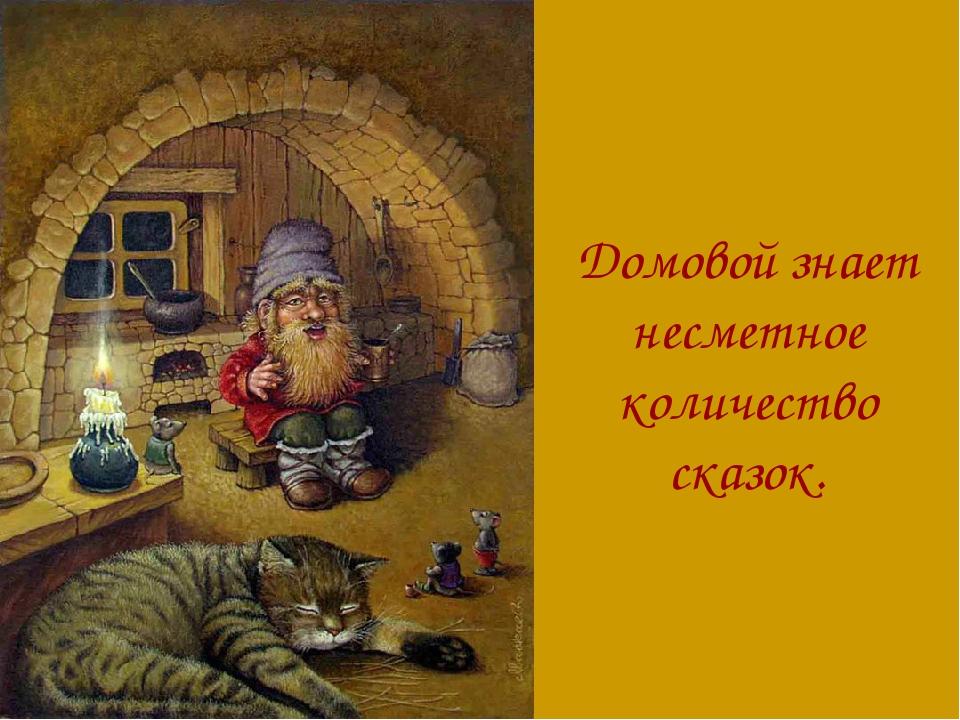 Домовой знает несметное количество сказок.