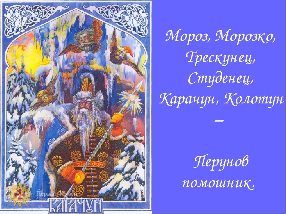 Мороз, Морозко, Трескунец, Студенец, Карачун, Колотун – Перунов помошник.