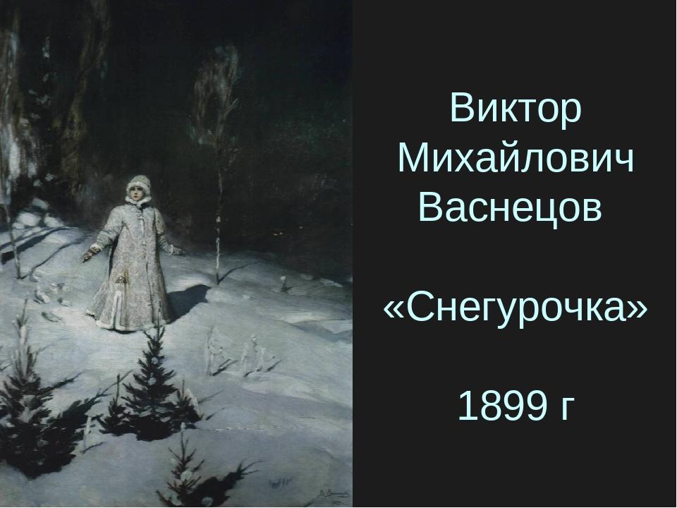 Виктор Михайлович Васнецов «Снегурочка» 1899 г