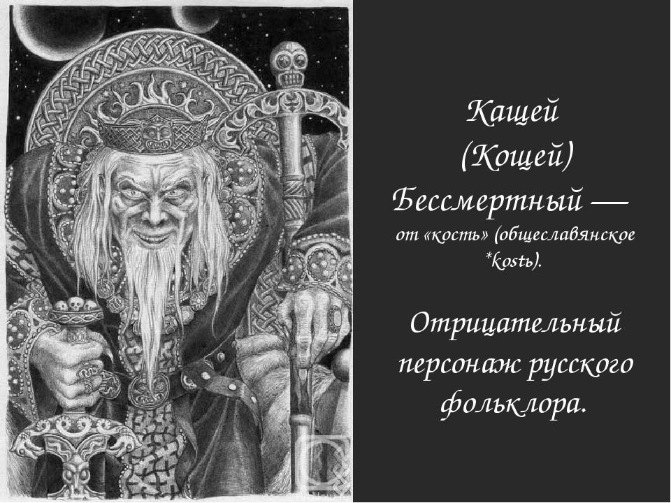 Кащей (Кощей) Бессмертный — от «кость» (общеславянское *kostь). Отрицательный...