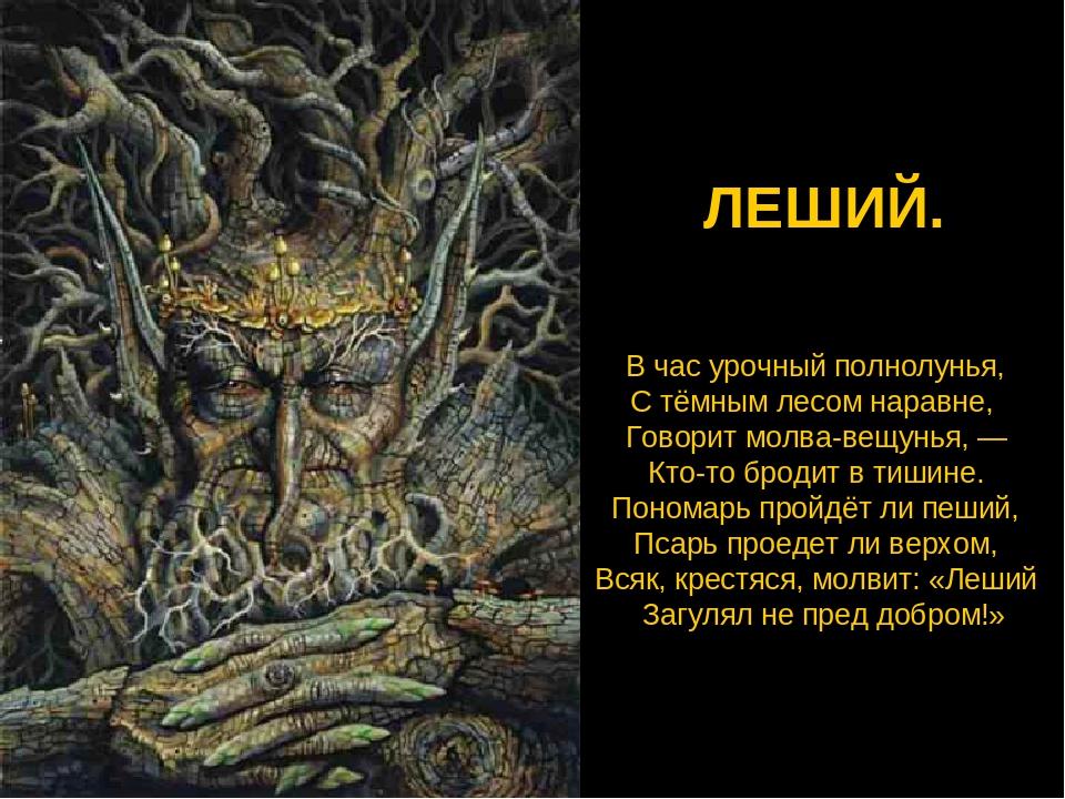 ЛЕШИЙ. В час урочный полнолунья, С тёмным лесом наравне, Говорит молва-вещунь...