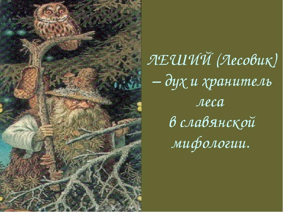 ЛЕШИЙ (Лесовик) – дух и хранитель леса в славянской мифологии.