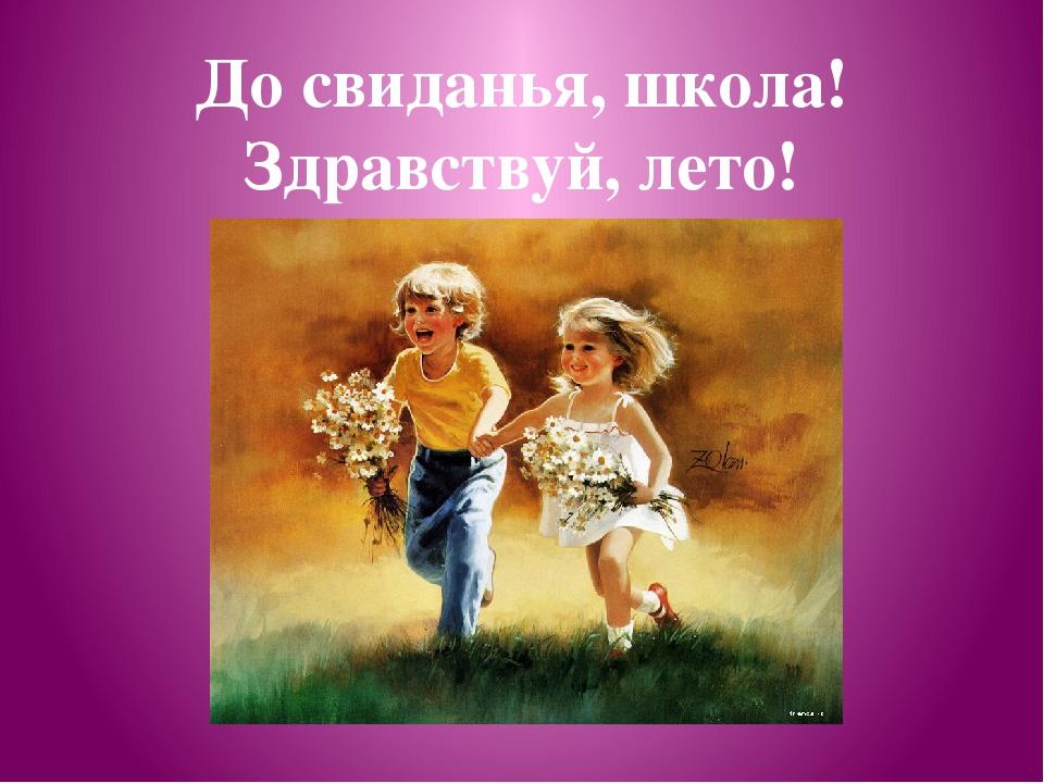 До свиданья, школа! Здравствуй, лето!