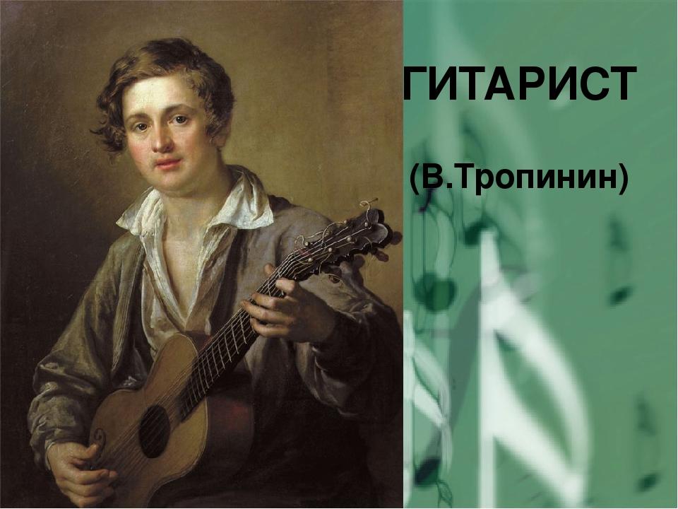 ГИТАРИСТ (В.Тропинин)