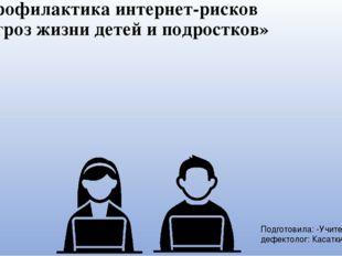 «Профилактика интернет-рисков и угроз жизни детей и подростков» Подготовила:
