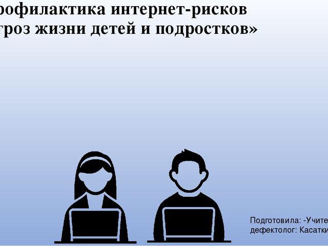 «Профилактика интернет-рисков и угроз жизни детей и подростков» Подготовила:...