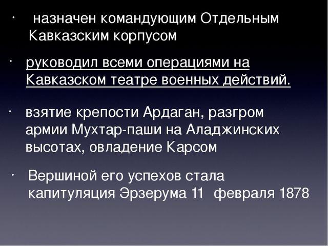 назначен командующим Отдельным Кавказским корпусом руководил всеми операциям...
