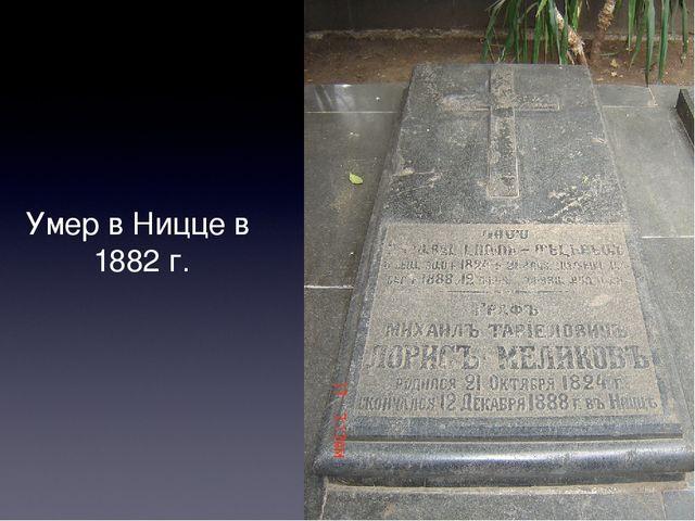 Умер в Ницце в 1882 г.