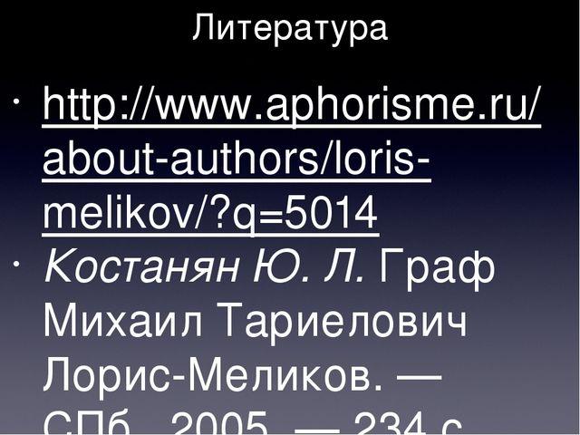Литература http://www.aphorisme.ru/about-authors/loris-melikov/?q=5014 Костан...