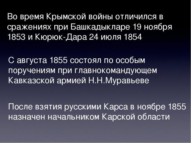 Во время Крымской войны отличился в сражениях при Башкадыкларе 19 ноября 1853...