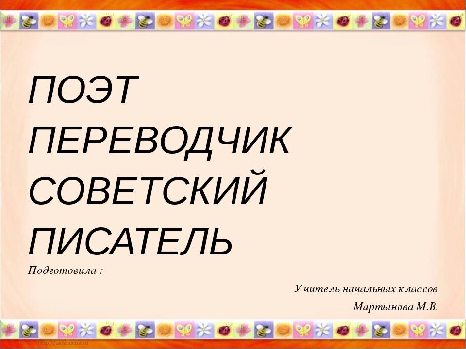 ПОЭТ ПЕРЕВОДЧИК СОВЕТСКИЙ ПИСАТЕЛЬ Подготовила : Учитель начальных классов М...