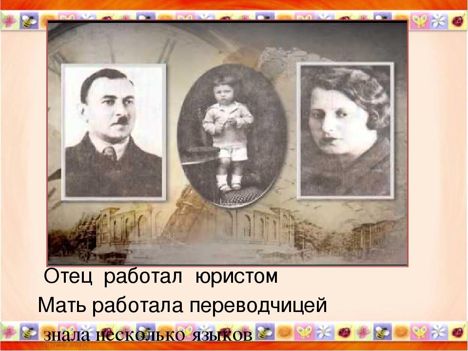 Отец работал юристом Мать работала переводчицей знала несколько языков