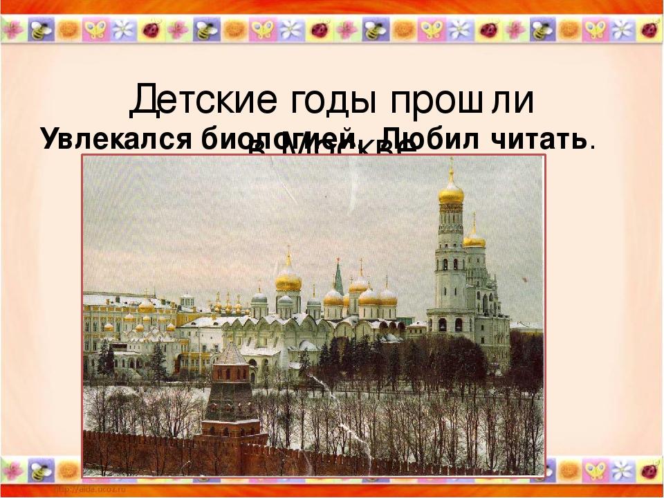 Детские годы прошли в Москве Увлекался биологией. Любил читать.