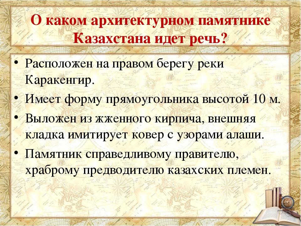 О каком архитектурном памятнике Казахстана идет речь? Расположен на правом бе...