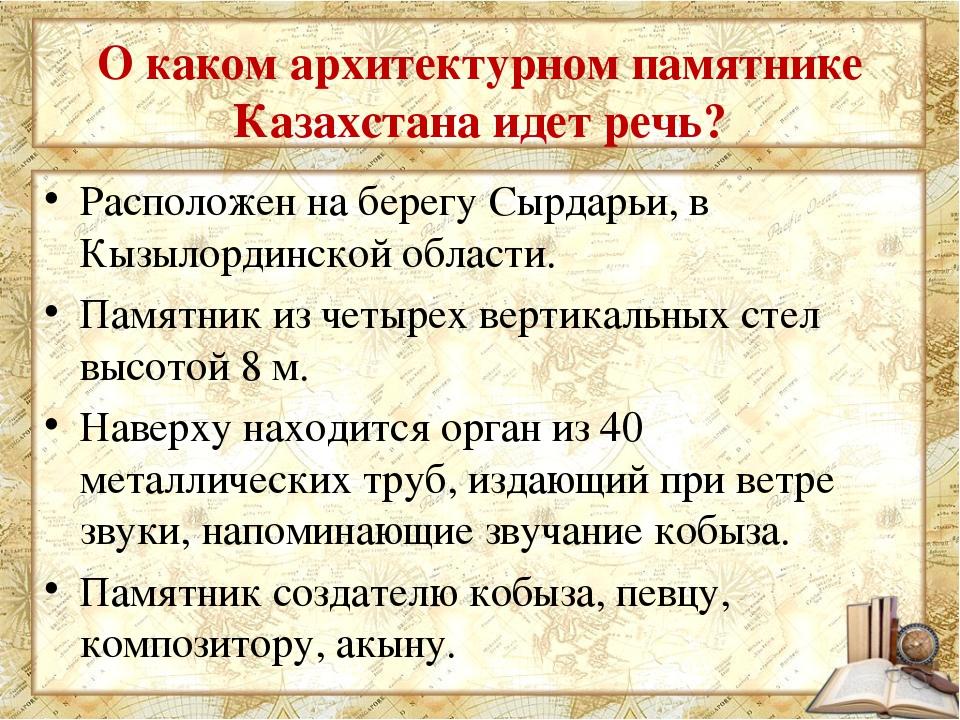 О каком архитектурном памятнике Казахстана идет речь? Расположен на берегу Сы...