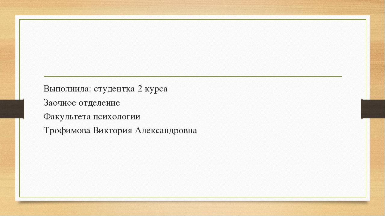 Выполнила: студентка 2 курса Заочное отделение Факультета психологии Трофимов...